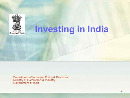 1 Department of Industrial Policy & Promotion Ministry of Commerce & Industry Government of India Investing in India.