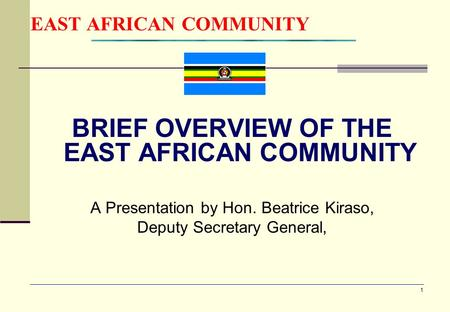 1 EAST AFRICAN COMMUNITY BRIEF OVERVIEW OF THE EAST AFRICAN COMMUNITY A Presentation by Hon. Beatrice Kiraso, Deputy Secretary General,