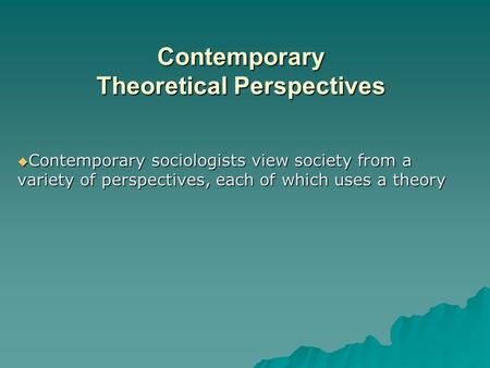Contemporary Theoretical Perspectives  Contemporary sociologists view society from a variety of perspectives, each of which uses a theory.