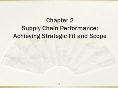 Chapter 2 Supply Chain Performance: Achieving Strategic Fit and Scope 2-1.
