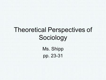 Theoretical Perspectives of Sociology Ms. Shipp pp. 23-31.