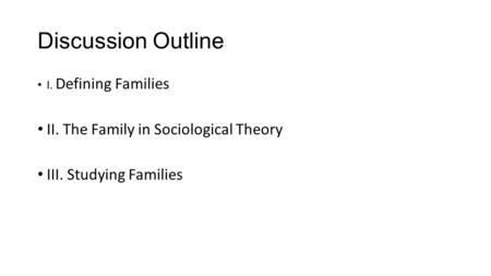 Discussion Outline I. Defining Families II. The Family in Sociological Theory III. Studying Families.