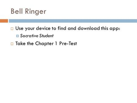Bell Ringer  Use your device to find and download this app:  Socrative Student  Take the Chapter 1 Pre-Test.
