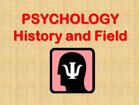 PSYCHOLOGY History and Field. Psychology Scientific study of behavior and mental process Scientific: objective, verifiable, attempts to eliminate bias.