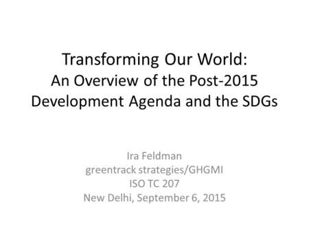 Transforming Our World: An Overview of the Post-2015 Development Agenda and the SDGs Ira Feldman greentrack strategies/GHGMI ISO TC 207 New Delhi, September.