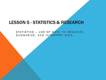 LESSON 5 - STATISTICS & RESEARCH STATISTICS – USE OF MATH TO ORGANIZE, SUMMARIZE, AND INTERPRET DATA.