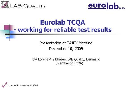 Lorens P. Sibbesen © 2009 Eurolab TCQA - working for reliable test results Presentation at TAIEX Meeting December 10, 2009 by/ Lorens P. Sibbesen, LAB.
