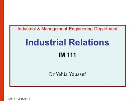 IM111 – Lecture 111 Industrial & Management Engineering Department Industrial Relations IM 111 Dr Yehia Youssef.
