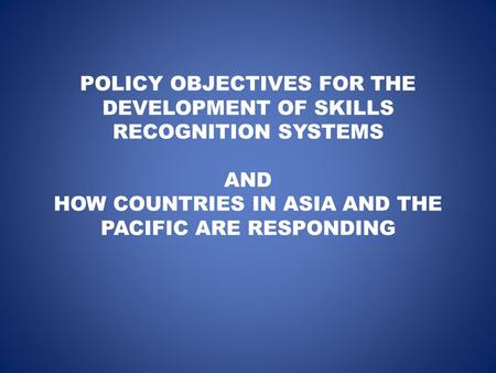 POLICY OBJECTIVES FOR THE DEVELOPMENT OF SKILLS RECOGNITION SYSTEMS AND HOW COUNTRIES IN ASIA AND THE PACIFIC ARE RESPONDING.