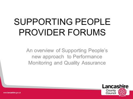 SUPPORTING PEOPLE PROVIDER FORUMS An overview of Supporting People's new approach to Performance Monitoring and Quality Assurance.