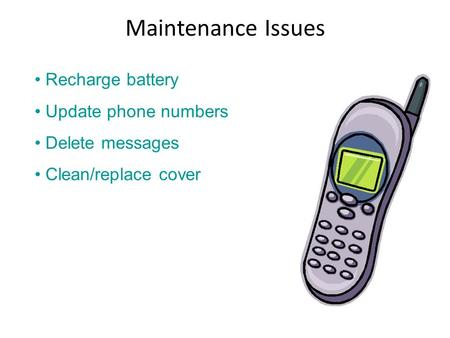 Maintenance Issues Recharge battery Update phone numbers Delete messages Clean/replace cover.