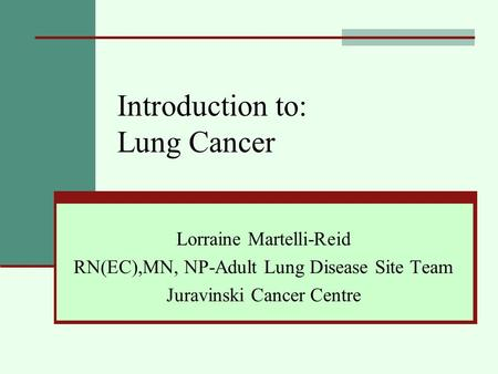 Introduction to: Lung Cancer Lorraine Martelli-Reid RN(EC),MN, NP-Adult Lung Disease Site Team Juravinski Cancer Centre.