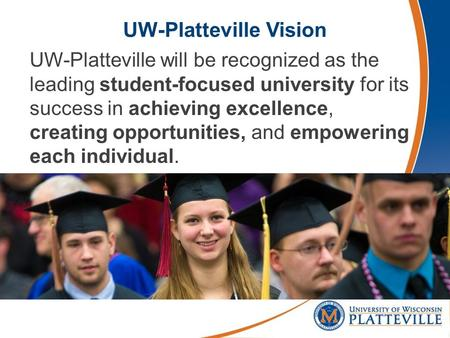 UW-Platteville Vision UW-Platteville will be recognized as the leading student-focused university for its success in achieving excellence, creating opportunities,