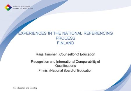 EXPERIENCES IN THE NATIONAL REFERENCING PROCESS FINLAND Raija Timonen, Counsellor of Education Recognition and International Comparability of Qualifications.