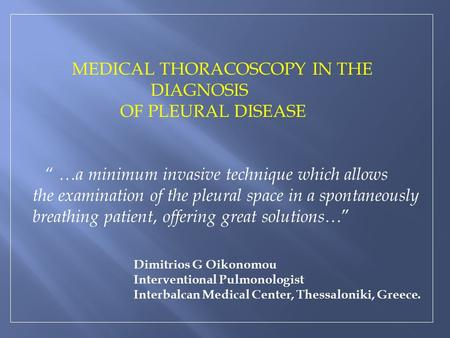 "MEDICAL THORACOSCOPY IN THE DIAGNOSIS OF PLEURAL DISEASE "" …a minimum invasive technique which allows the examination of the pleural space in a spontaneously."