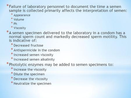 * Failure of laboratory personnel to document the time a semen sample is collected primarily affects the interpretation of semen: * Appearance * Volume.