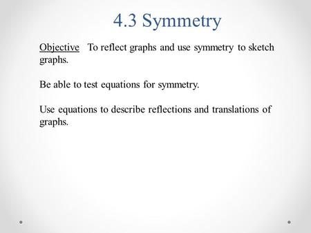 4.3 Symmetry Objective To reflect graphs and use symmetry to sketch graphs. Be able to test equations for symmetry. Use equations to describe reflections.