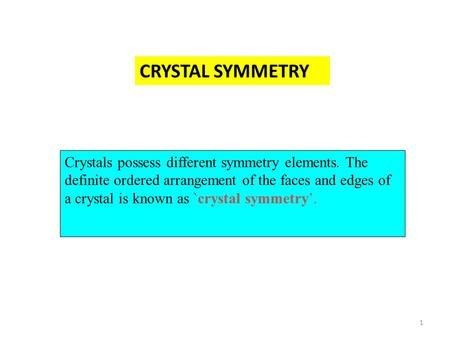 1 Crystals possess different symmetry elements. The definite ordered arrangement of the faces and edges of a crystal is known as `crystal symmetry'. CRYSTAL.