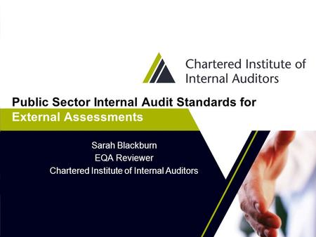 Public Sector Internal Audit Standards for External Assessments Sarah Blackburn EQA Reviewer Chartered Institute of Internal Auditors.