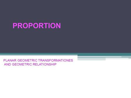 PLANAR GEOMETRIC TRANSFORMATIONES AND GEOMETRIC RELATIONSHIP PROPORTION.
