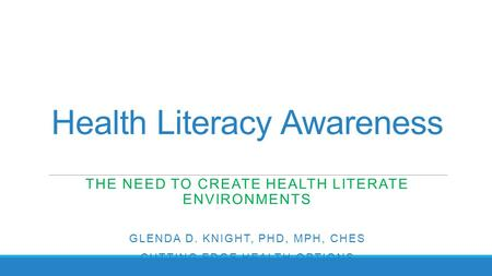 Health Literacy Awareness THE NEED TO CREATE HEALTH LITERATE ENVIRONMENTS GLENDA D. KNIGHT, PHD, MPH, CHES CUTTING EDGE HEALTH OPTIONS.
