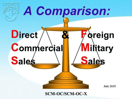 D irect C ommercial S ales D irect C ommercial S ales F oreign M ilitary S ales F oreign M ilitary S ales & & A Comparison: July 2015 SCM-OC/SCM-OC-X.