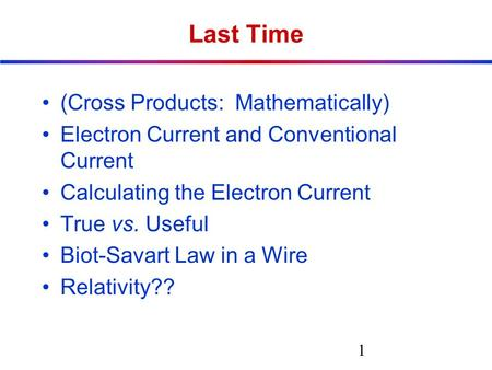 Last Time (Cross Products: Mathematically) Electron Current and Conventional Current Calculating the Electron Current True vs. Useful Biot-Savart Law in.