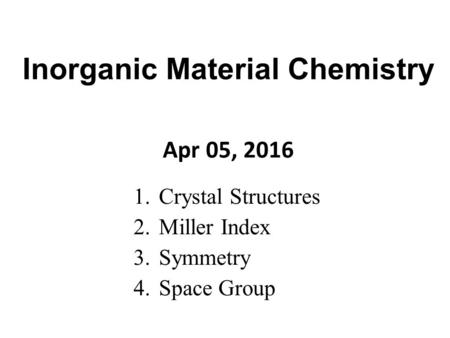 1.Crystal Structures 2.Miller Index 3.Symmetry 4.Space Group Apr 05, 2016 Inorganic Material Chemistry.
