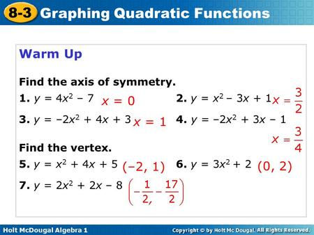 Holt McDougal Algebra 1 8-3 Graphing Quadratic Functions Warm Up Find the axis of symmetry. 1. y = 4x 2 – 72. y = x 2 – 3x + 1 3. y = –2x 2 + 4x + 34.
