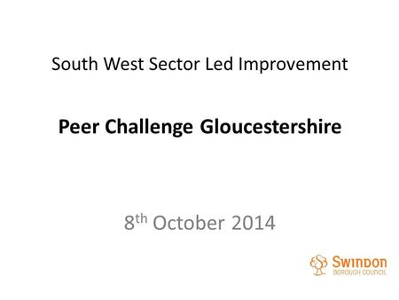 South West Sector Led Improvement Peer Challenge Gloucestershire 8 th October 2014.