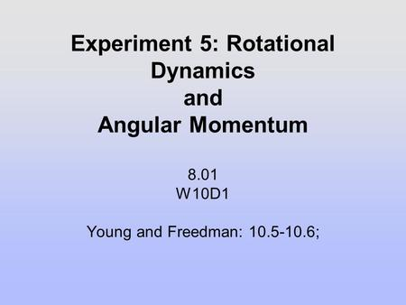 Experiment 5: Rotational Dynamics and Angular Momentum 8.01 W10D1 Young and Freedman: 10.5-10.6;