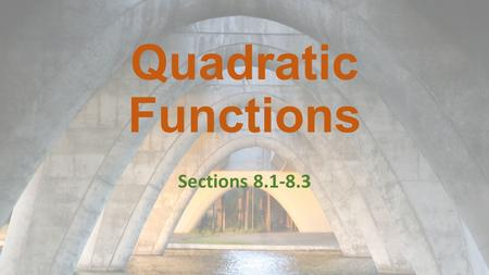 Quadratic Functions Sections 8.1-8.3. Quadratic Functions: 8.1 A quadratic function is a function that can be written in standard form: y = ax 2 + bx.