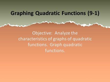 Graphing Quadratic Functions (9-1) Objective: Analyze the characteristics of graphs of quadratic functions. Graph quadratic functions.