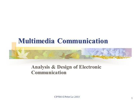 1 CP586 © Peter Lo 2003 Multimedia Communication Analysis & Design of Electronic Communication.