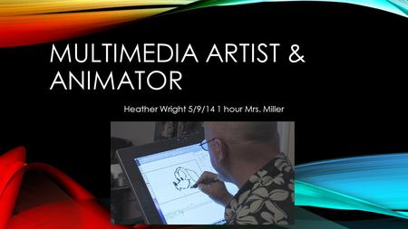 MULTIMEDIA ARTIST & ANIMATOR Heather Wright 5/9/14 1 hour Mrs. Miller.