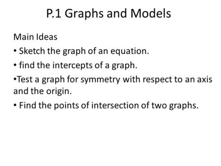 P.1 Graphs and Models Main Ideas Sketch the graph of an equation. find the intercepts of a graph. Test a graph for symmetry with respect to an axis and.
