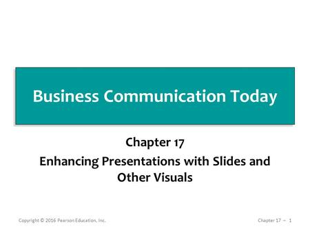 Business Communication Today Chapter 17 Enhancing Presentations with Slides and Other Visuals Copyright © 2016 Pearson Education, Inc. 1 Chapter 17 ̶