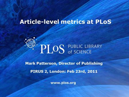Www.plos.org Mark Patterson, Director of Publishing PIRUS 2, London: Feb 23rd, 2011 Article-level metrics at PLoS.