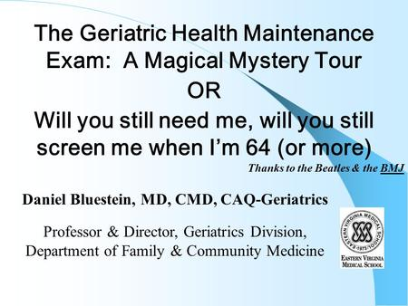 The Geriatric Health Maintenance Exam: A Magical Mystery Tour OR Will you still need me, will you still screen me when I'm 64 (or more) Thanks to the Beatles.