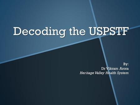 Decoding the USPSTF By: Dr Vikram Arora Heritage Valley Health System.