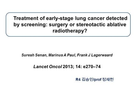 Treatment of early-stage lung cancer detected by screening: surgery or stereotactic ablative radiotherapy? Suresh Senan, Marinus A Paul, Frank J Lagerwaard.