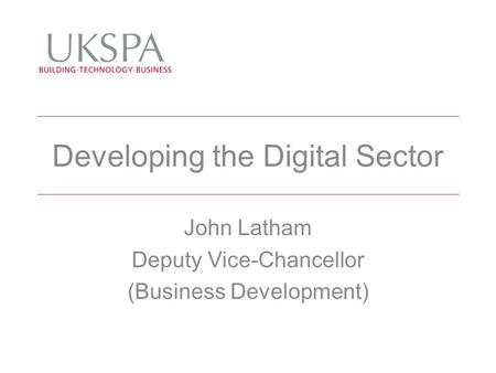 Developing the Digital Sector John Latham Deputy Vice-Chancellor (Business Development)