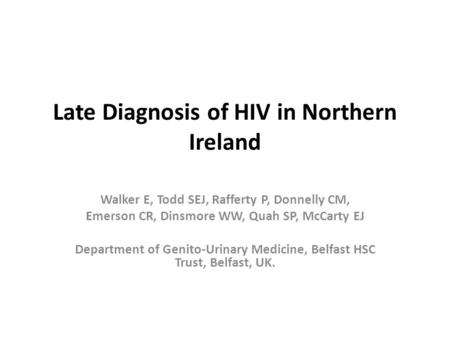 Late Diagnosis of HIV in Northern Ireland Walker E, Todd SEJ, Rafferty P, Donnelly CM, Emerson CR, Dinsmore WW, Quah SP, McCarty EJ Department of Genito-Urinary.