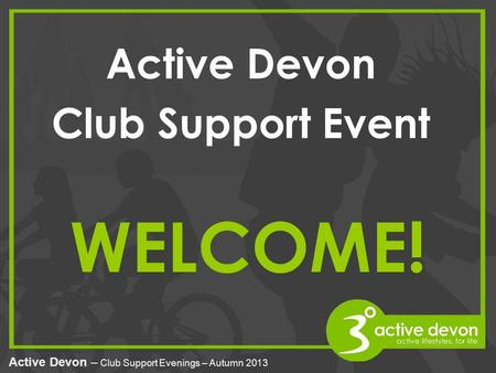 Active Devon – Club Support Evenings – Autumn 2013 WELCOME! Active Devon Club Support Event.