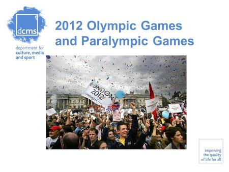 2012 Olympic Games and Paralympic Games. Department for Culture, Media and Sport Improving the quality of life for all Agenda Key priorities and responsibilities.