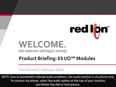 Paul Bunnell| February 2016 Product Briefing: E3 I/O™ Modules NOTE: Due to bandwidth-induced audio problems, the audio portion is via phone only. To connect.