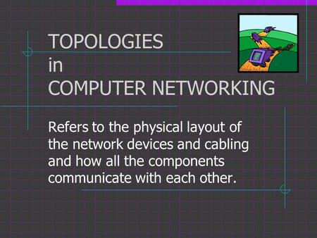 TOPOLOGIES in COMPUTER NETWORKING Refers to the physical layout of the network devices and cabling and how all the components communicate with each other.