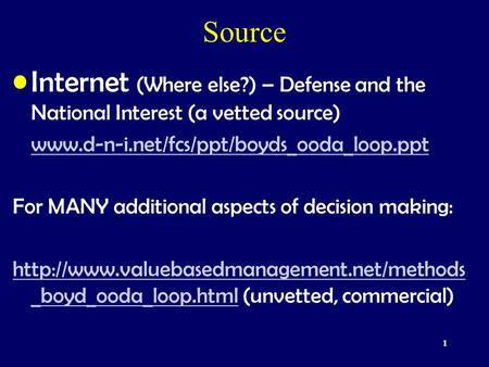 1 Source Internet (Where else?) – Defense and the National Interest (a vetted source) www.d-n-i.net/fcs/ppt/boyds_ooda_loop.ppt For MANY additional aspects.