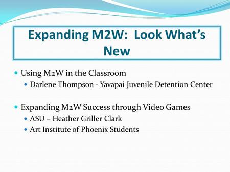 Expanding M2W: Look What's New Using M2W in the Classroom Darlene Thompson - Yavapai Juvenile Detention Center Expanding M2W Success through Video Games.