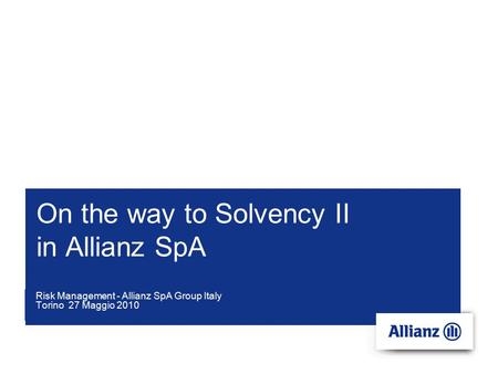 On the way to Solvency II in Allianz SpA Risk Management - Allianz SpA Group Italy Torino 27 Maggio 2010.